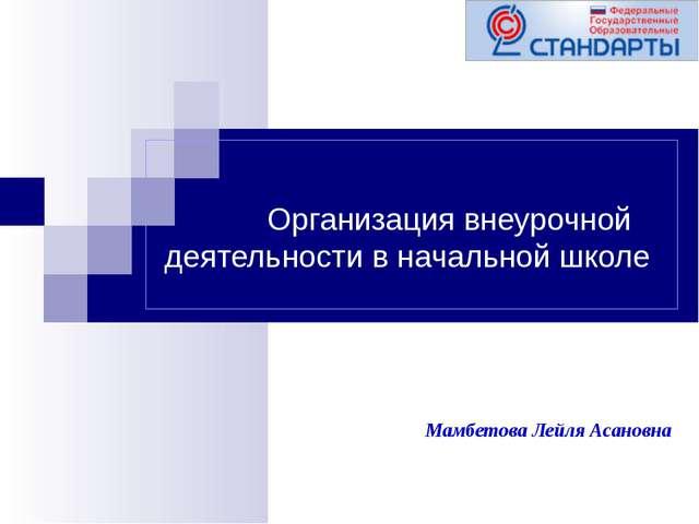 Организация внеурочной деятельности в начальной школе Мамбетова Лейля Асановна