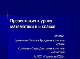 Презентация к уроку математики в 5 классе Авторы: Брюханова Наталья Аркадьевн