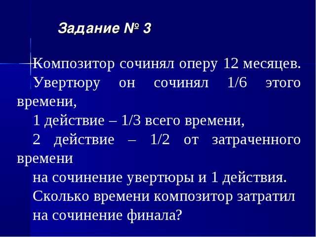 Задание № 3 Композитор сочинял оперу 12 месяцев. Увертюру он сочинял 1/6 этог...