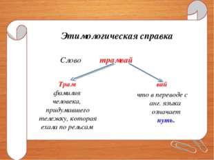 Этимологическая справка Слово трамвай Трам фамилия человека, придумавшего тел