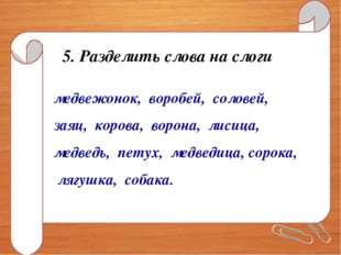 5. Разделить слова на слоги медвежонок, воробей, соловей, заяц, корова, ворон