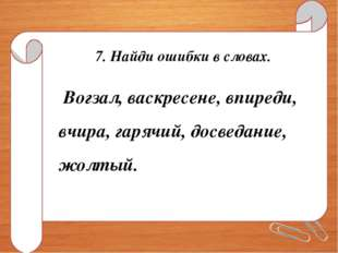 7. Найди ошибки в словах. Вогзал, васкресене, впиреди, вчира, гарячий, досвед