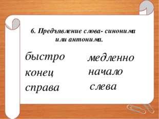 6. Предъявление слова- синонима или антонима. быстро медленно конец начало сп