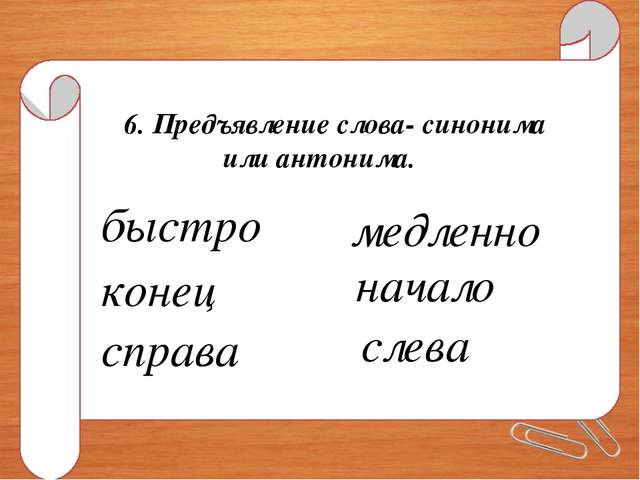 6. Предъявление слова- синонима или антонима. быстро медленно конец начало сп...