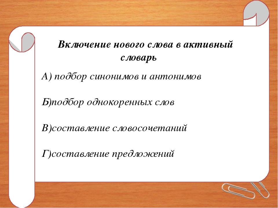 Включение нового слова в активный словарь А) подбор синонимов и антонимов Б)п...