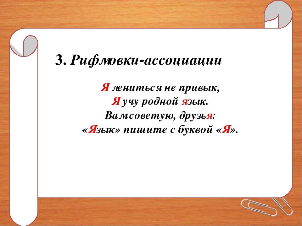3. Рифмовки-ассоциации Я лениться не привык, Я учу родной язык. Вам советую,...