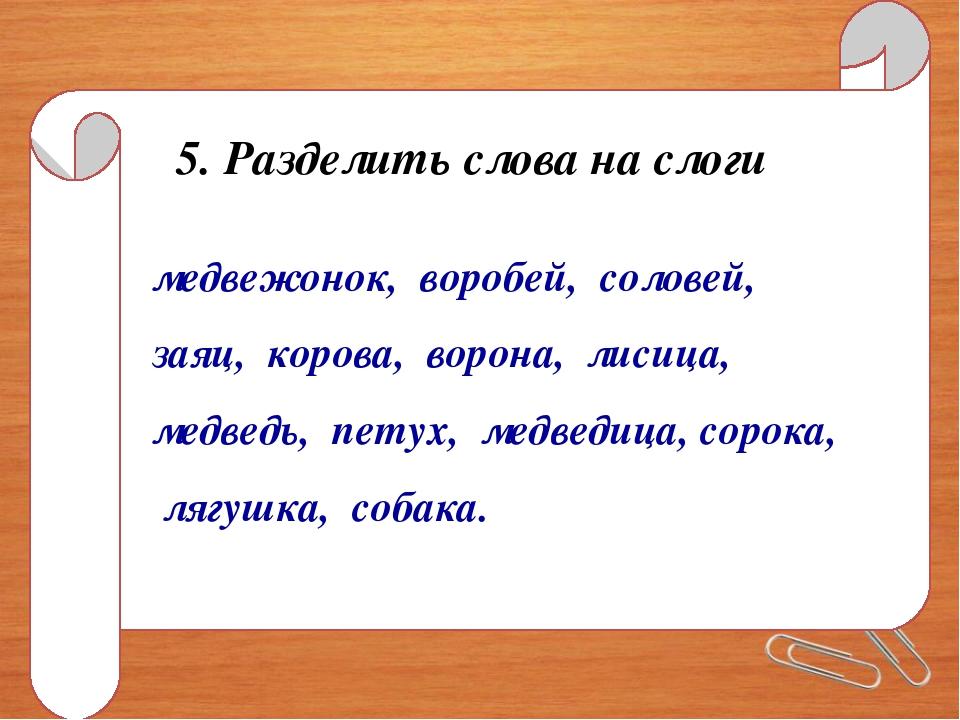 5. Разделить слова на слоги медвежонок, воробей, соловей, заяц, корова, ворон...