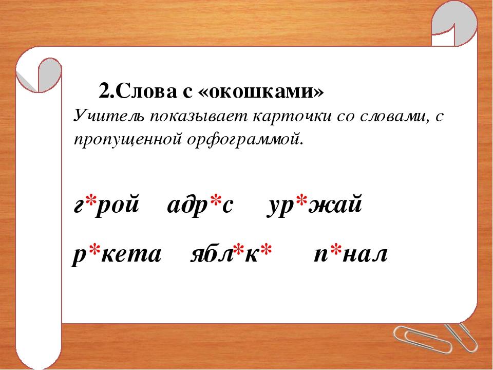2.Слова с «окошками» Учитель показывает карточки со словами, с пропущенной ор...