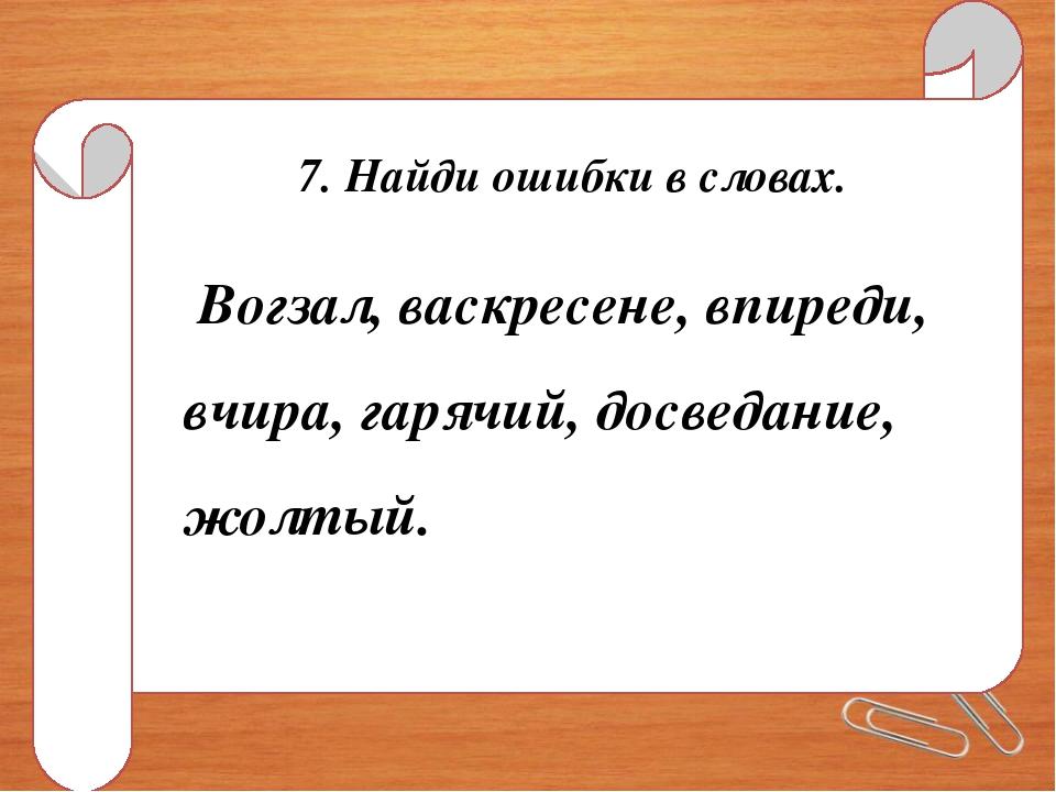 7. Найди ошибки в словах. Вогзал, васкресене, впиреди, вчира, гарячий, досвед...