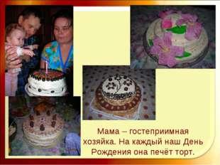 Мама – гостеприимная хозяйка. На каждый наш День Рождения она печёт торт.