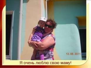 Я очень люблю свою маму!