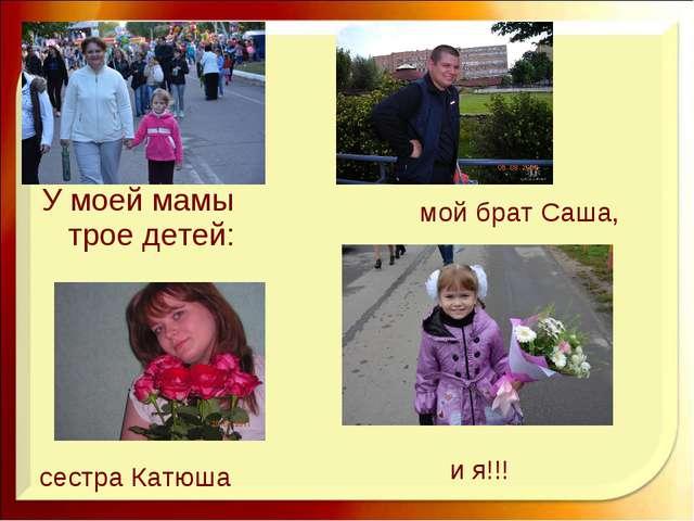 У моей мамы трое детей: мой брат Саша, сестра Катюша и я!!!