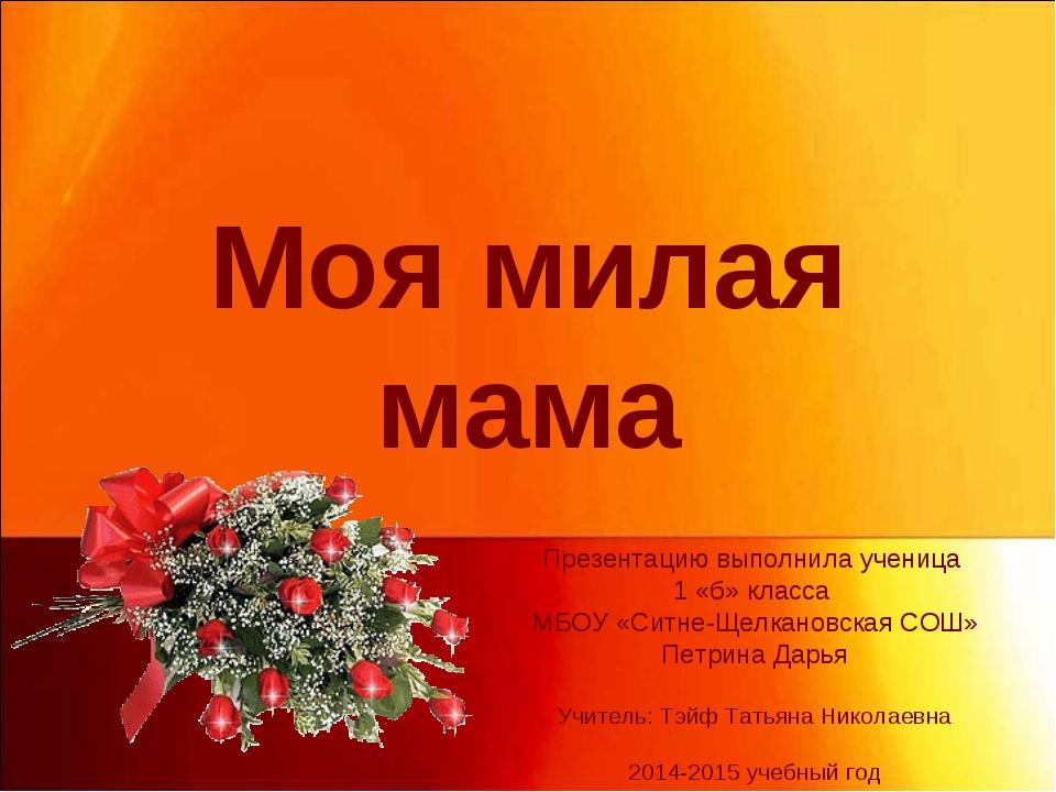Моя милая мама Презентацию выполнила ученица 1 «б» класса МБОУ «Ситне-Щелкано...