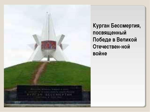 Курган Бессмертия, посвященный Победе в Великой Отечествен-ной войне