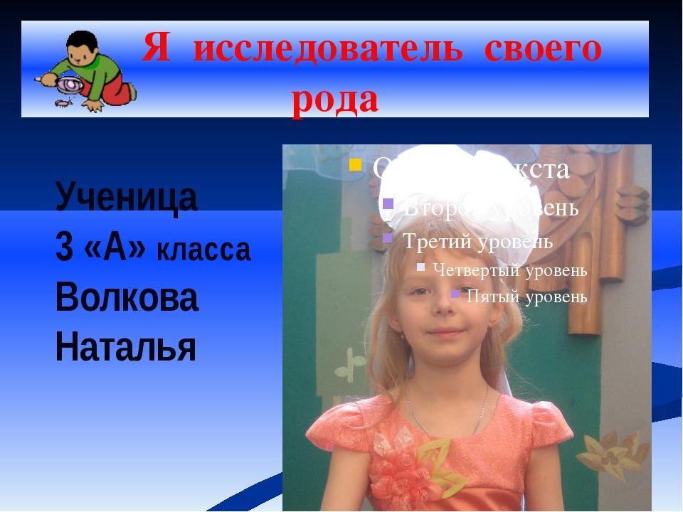 Я исследователь своего рода Ученица 3 «А» класса Волкова Наталья