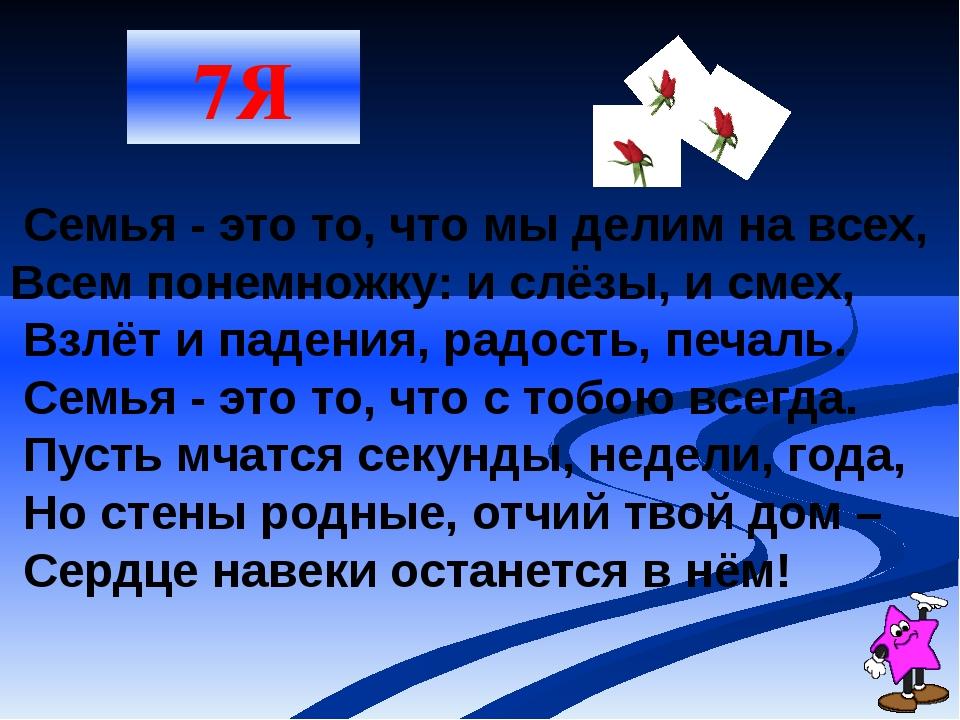 7Я Семья - это то, что мы делим на всех, Всем понемножку: и слёзы, и смех, Вз...
