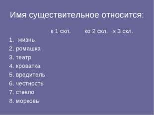 Имя существительное относится: к 1 скл.ко 2 скл.к 3 скл. жизнь 2. ромаш