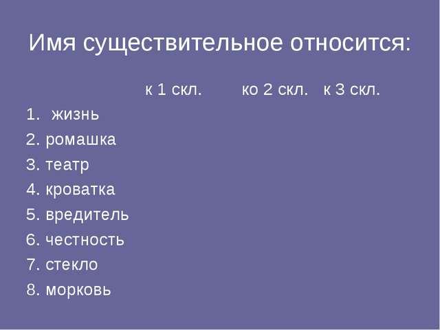 Имя существительное относится: к 1 скл.ко 2 скл.к 3 скл. жизнь 2. ромаш...