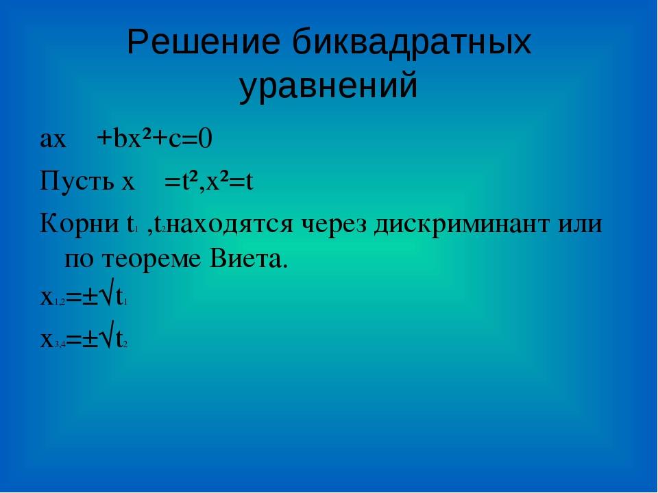 Решение биквадратных уравнений ax+bx²+c=0 Пусть x=t²,x²=t Корни t1 ,t2наход...