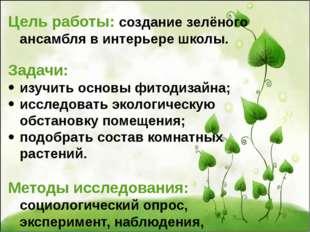 Цель работы: создание зелёного ансамбля в интерьере школы. Задачи: изучить ос