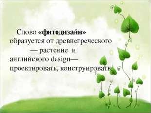 Слово «фитодизайн» образуется от древнегреческого φυτόν — растение и английс