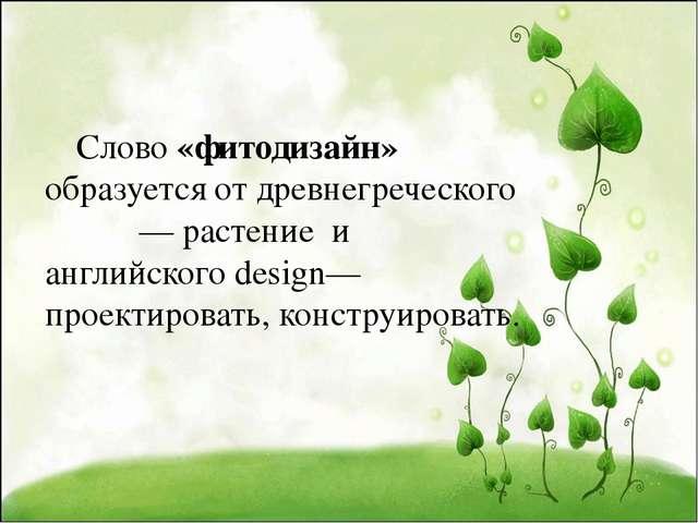 Слово «фитодизайн» образуется от древнегреческого φυτόν — растение и английс...