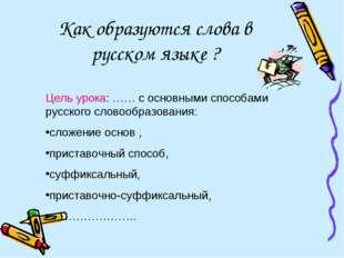 Как образуются слова в русском языке ? Цель урока: …… с основными способами р