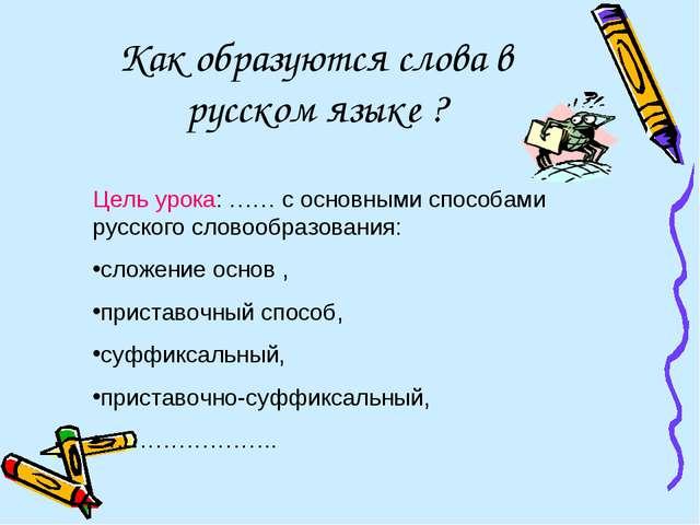 Как образуются слова в русском языке ? Цель урока: …… с основными способами р...