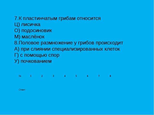 7.К пластинчатым грибам относится Ц) лисичка О) подосиновик М) маслёнок 8.Пол...
