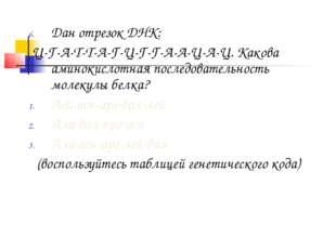 Дан отрезок ДНК: Ц-Г-А-Т-Т-А-Г-Ц-Г-Г-А-А-Ц-А-Ц. Какова аминокислотная последо
