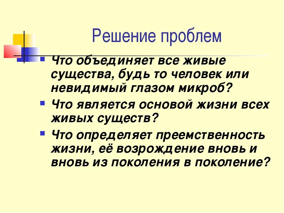 Решение проблем Что объединяет все живые существа, будь то человек или невиди...