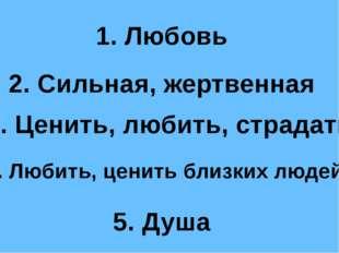 2. Сильная, жертвенная 1. Любовь 3. Ценить, любить, страдать 5. Душа 4. Любит