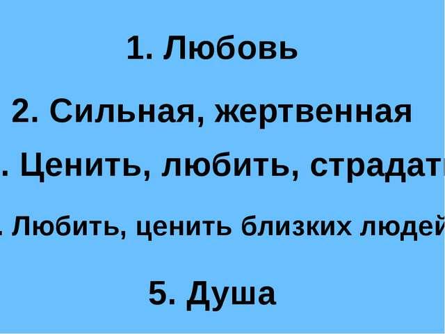 2. Сильная, жертвенная 1. Любовь 3. Ценить, любить, страдать 5. Душа 4. Любит...