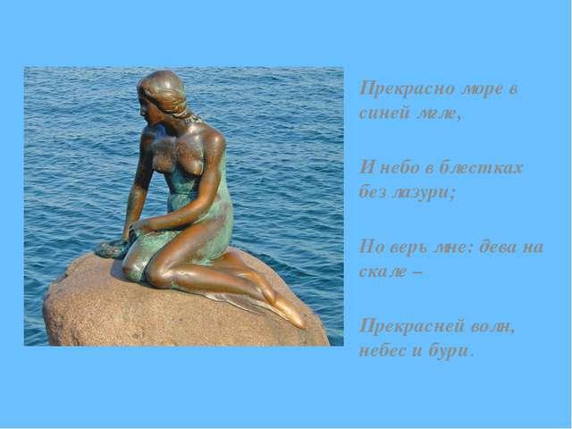 Прекрасно море в синей мгле, И небо в блестках без лазури; Но верь мне: дева...