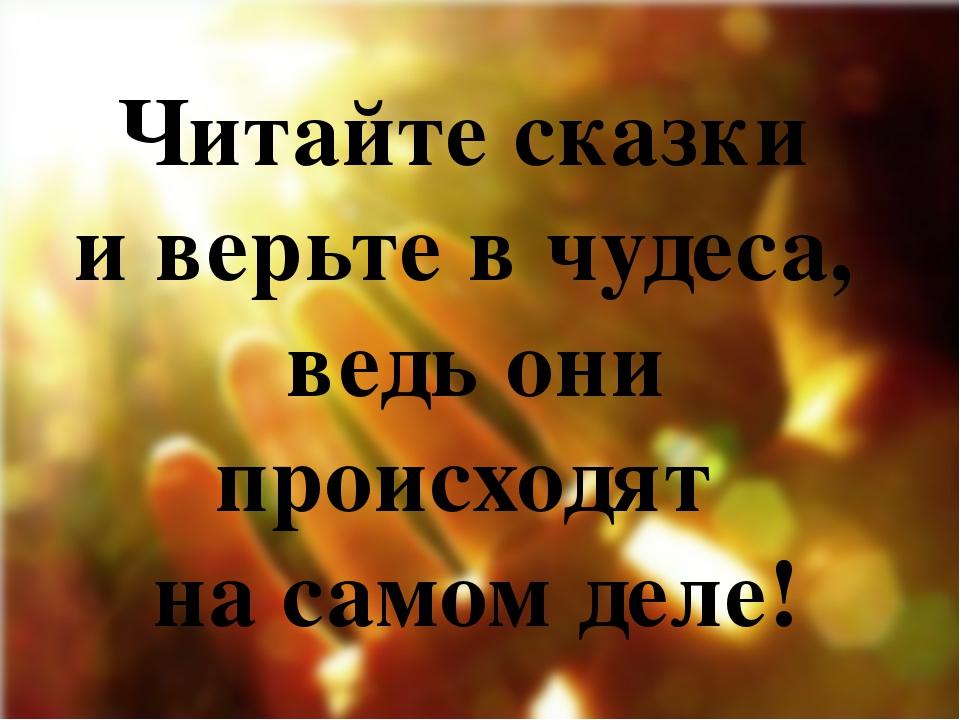 Читайте сказки и верьте в чудеса, ведь они происходят на самом деле!