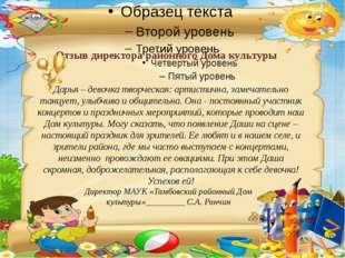 Отзыв директора районного Дома культуры Дарья – девочка творческая: артистичн
