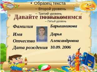 Давайте познакомимся Фамилия Барышникова Имя Дарья Отчество Александровна Дат