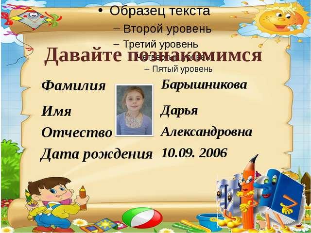 Давайте познакомимся Фамилия Барышникова Имя Дарья Отчество Александровна Дат...