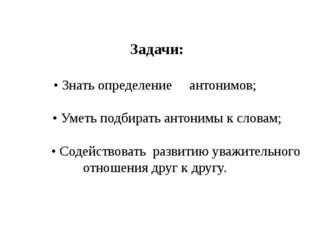 Задачи: • Знать определение антонимов; • Уметь подбирать антонимы к словам;