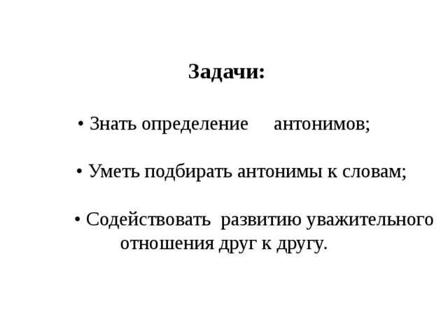 Задачи: • Знать определение антонимов; • Уметь подбирать антонимы к словам;...