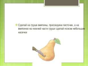Сделай на груше вмятины, присоедини листочек, а на вмятинке на нижней части г