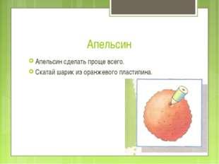 Апельсин Апельсин сделать проще всего. Скатай шарик из оранжевого пластилина.