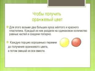 Чтобы получить оранжевый цвет Для этого возьми два больших куска жёлтого и кр