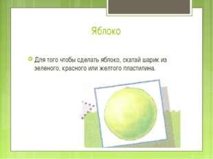 Яблоко Для того чтобы сделать яблоко, скатай шарик из зеленого, красного или