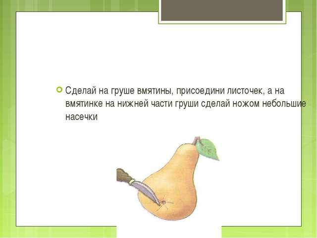 Сделай на груше вмятины, присоедини листочек, а на вмятинке на нижней части г...