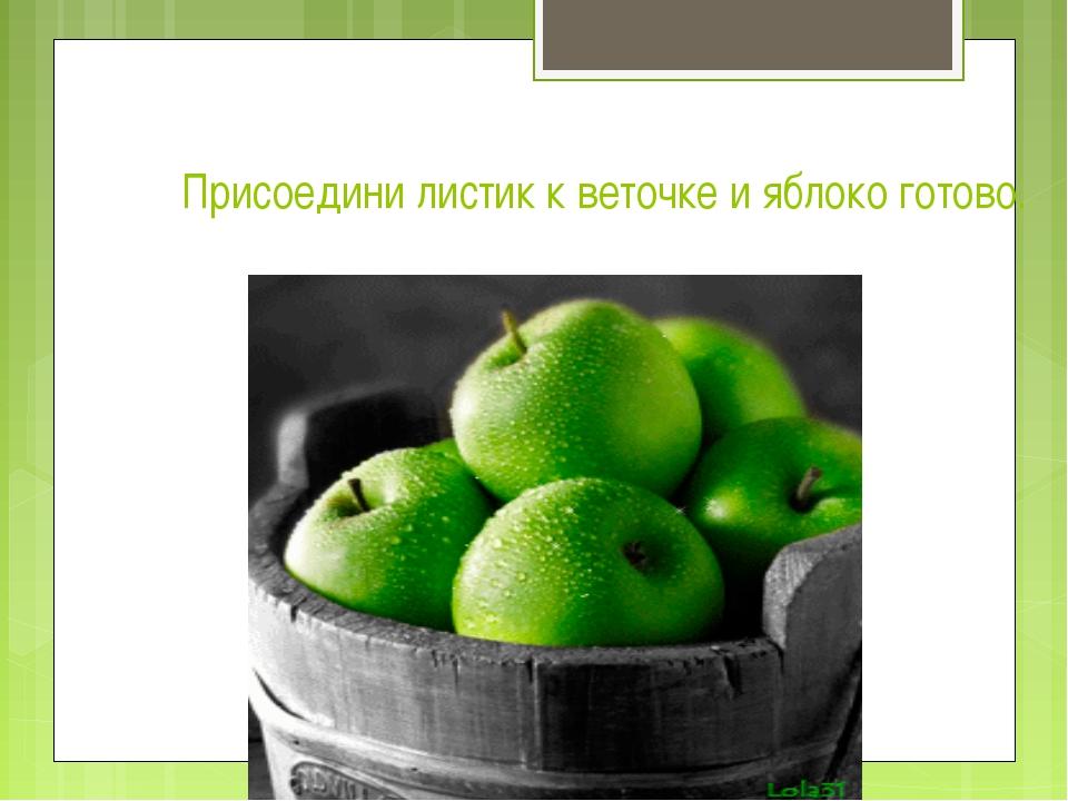 Присоедини листик к веточке и яблоко готово.