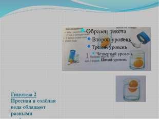 Гипотеза 2 Пресная и солёная вода обладают разными свойствами