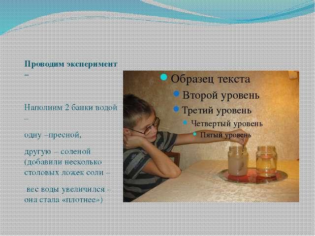 Проводим эксперимент – Наполним 2 банки водой – одну –пресной, другую – солен...