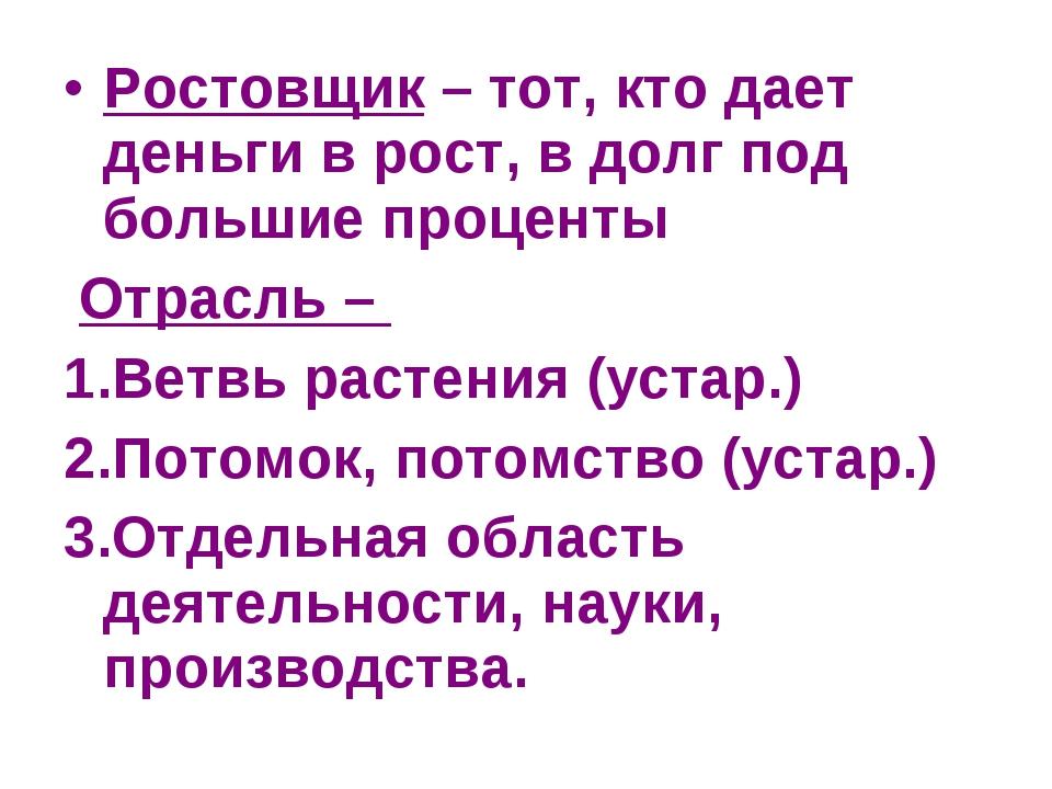 Ростовщик – тот, кто дает деньги в рост, в долг под большие проценты Отрасль...