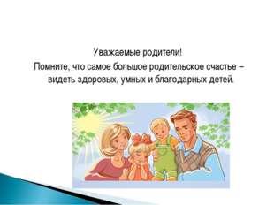 Уважаемые родители! Помните, что самое большое родительское счастье – видеть